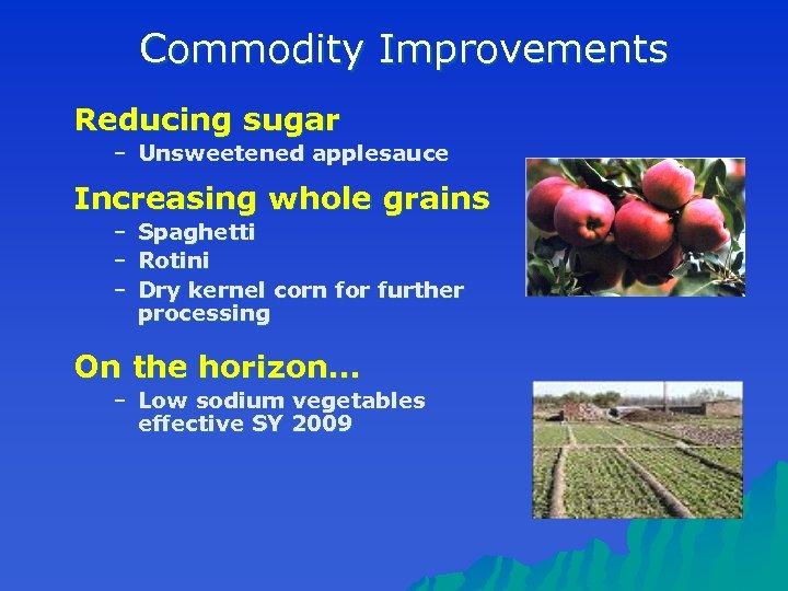 Commodity Improvements Reducing sugar – Unsweetened applesauce Increasing whole grains – – – Spaghetti