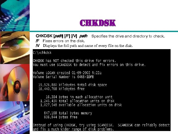 chkdsk CHKDSK [path] [/F] [/V] path Specifies the drive and directory to check. /F