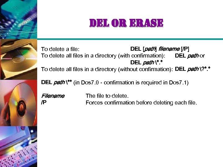 del or erase To delete a file: DEL [path] filename [/P] To delete all