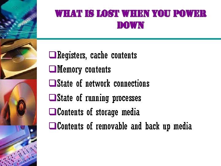 what is lost when you power down q. Registers, cache contents q. Memory contents