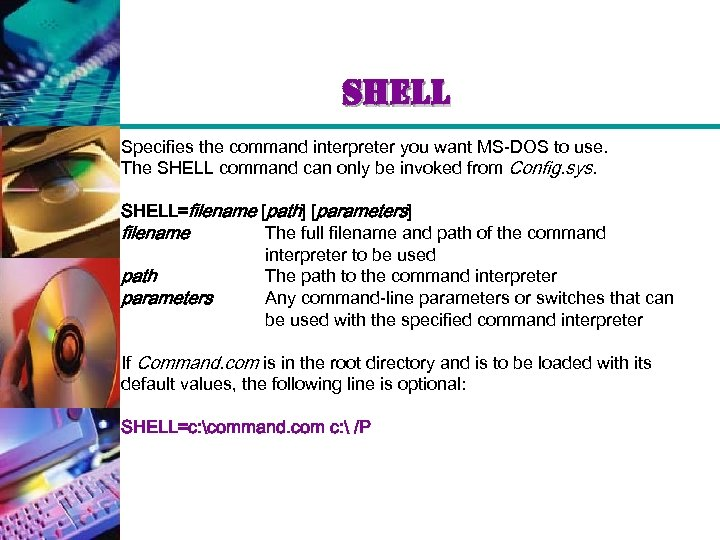 shell Specifies the command interpreter you want MS-DOS to use. The SHELL command can