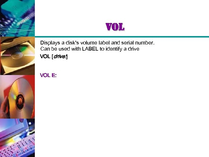 vol Displays a disk's volume label and serial number. Can be used with LABEL