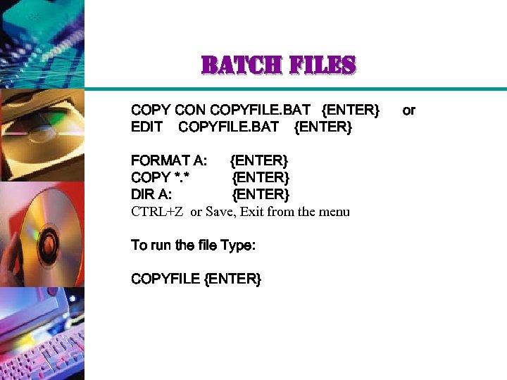 batch files COPY CON COPYFILE. BAT {ENTER} EDIT COPYFILE. BAT {ENTER} FORMAT A: {ENTER}
