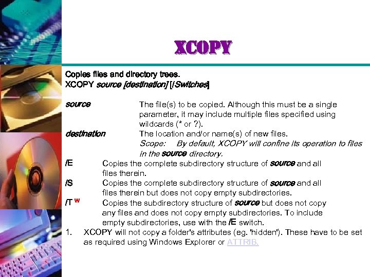 xcopy Copies files and directory trees. XCOPY source [destination] [/Switches] source destination /E /S