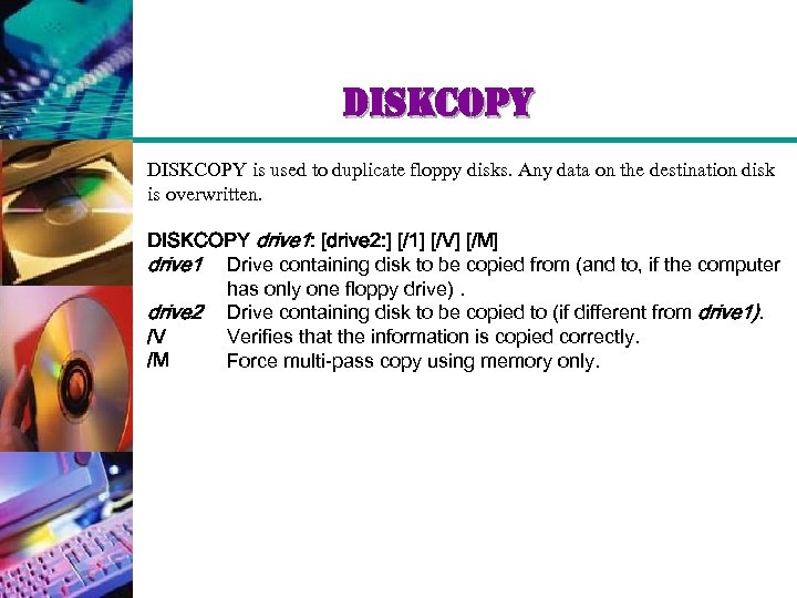 diskcopy DISKCOPY is used to duplicate floppy disks. Any data on the destination disk
