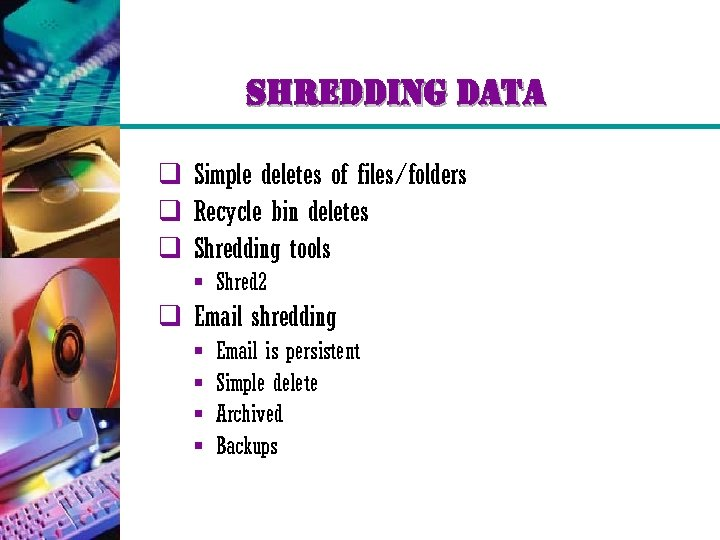 shredding data q Simple deletes of files/folders q Recycle bin deletes q Shredding tools