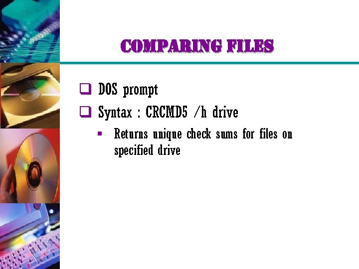 comparing files q DOS prompt q Syntax : CRCMD 5 /h drive § Returns
