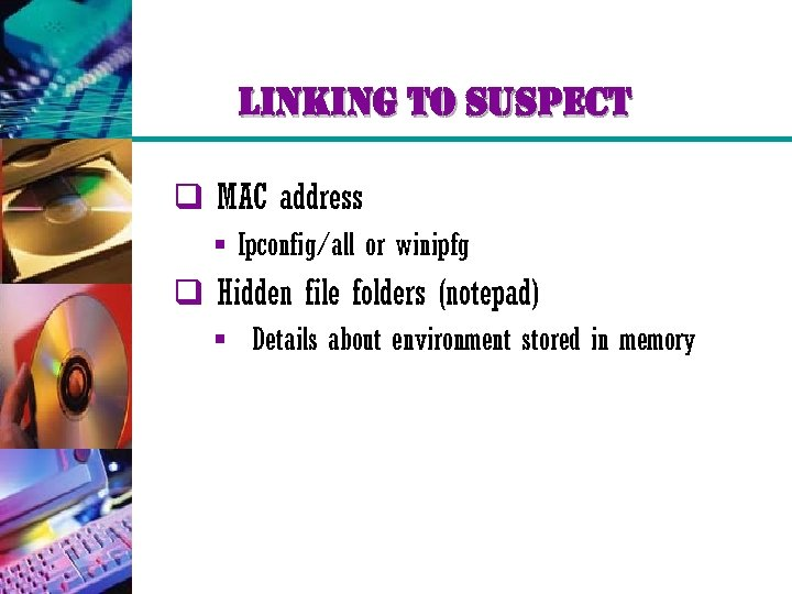 linking to suspect q MAC address § Ipconfig/all or winipfg q Hidden file folders