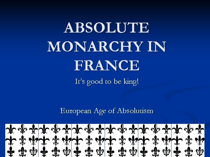 ABSOLUTE MONARCHY IN FRANCE It's good to be king! European Age of Absolutism