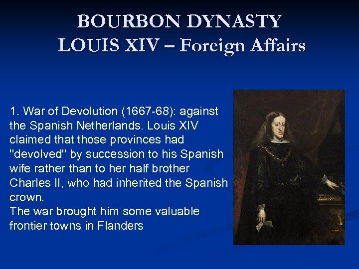 BOURBON DYNASTY LOUIS XIV – Foreign Affairs 1. War of Devolution (1667 -68): against