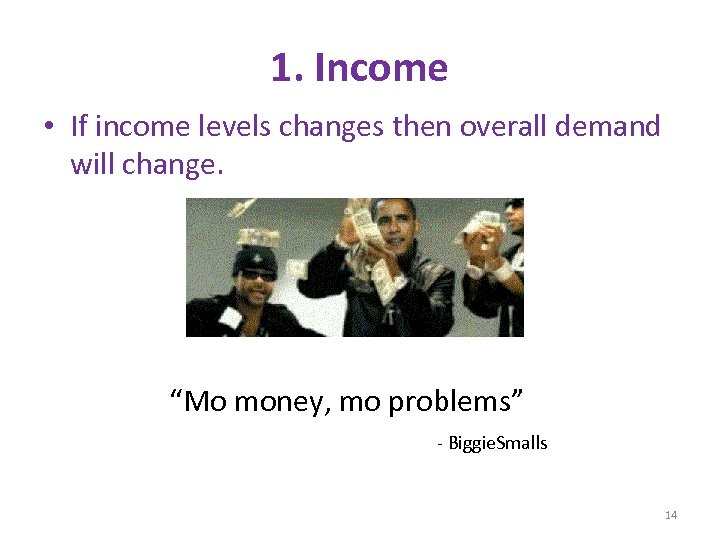 """1. Income • If income levels changes then overall demand will change. """"Mo money,"""
