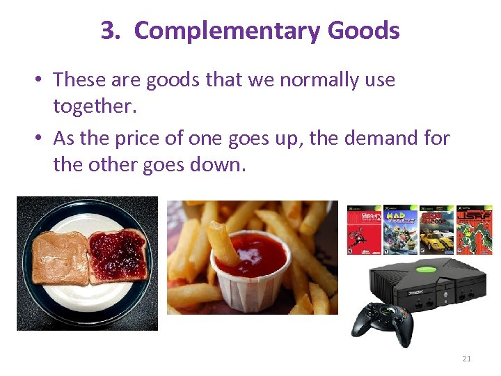 3. Complementary Goods • These are goods that we normally use together. • As