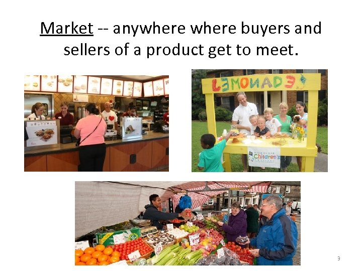 Market -- anywhere buyers and sellers of a product get to meet. 3