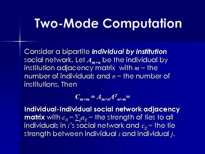 Two-Mode Computation Consider a bipartite individual by institution social network. Let Am×n be the