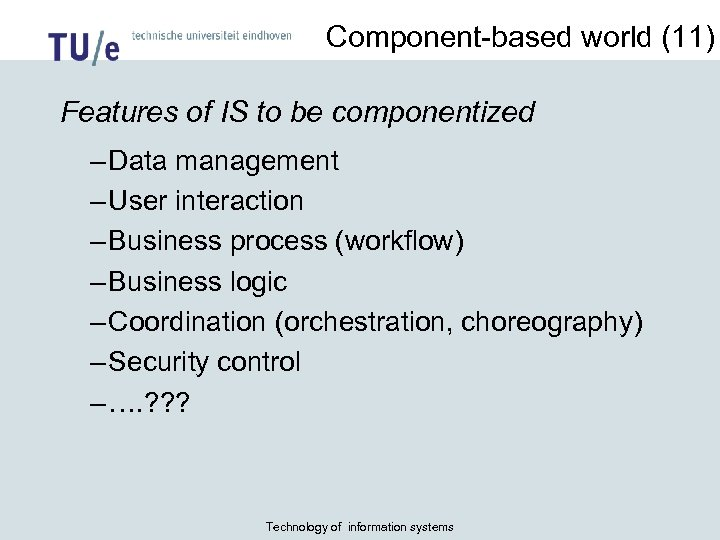 Component-based world (11) Features of IS to be componentized – Data management – User
