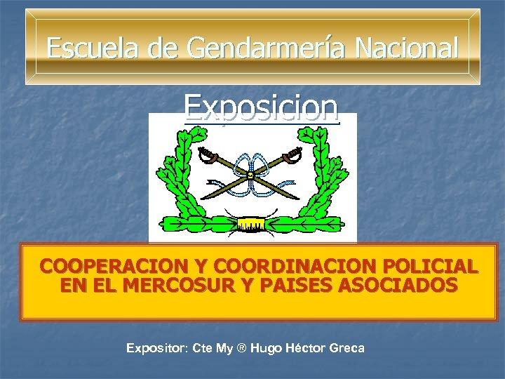 Escuela de Gendarmería Nacional Exposicion COOPERACION Y COORDINACION POLICIAL EN EL MERCOSUR Y PAISES