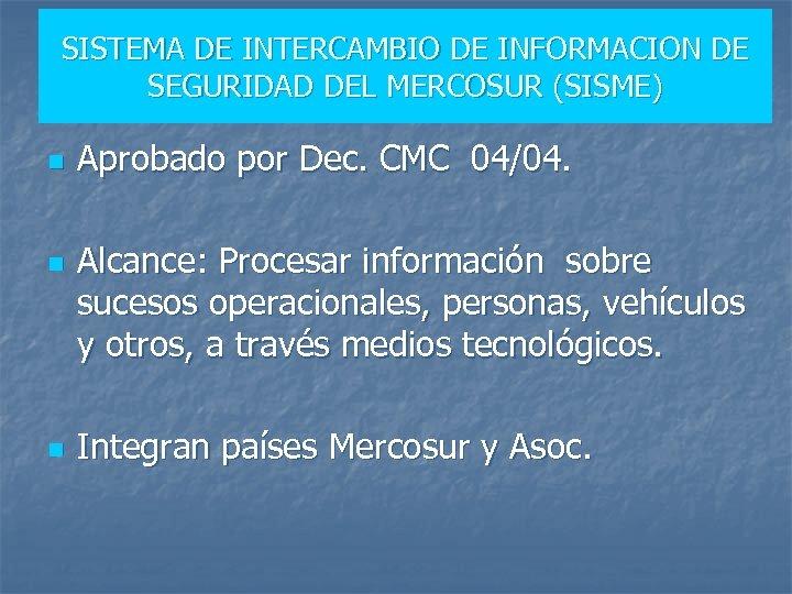 SISTEMA DE INTERCAMBIO DE INFORMACION DE SEGURIDAD DEL MERCOSUR (SISME) n n n Aprobado