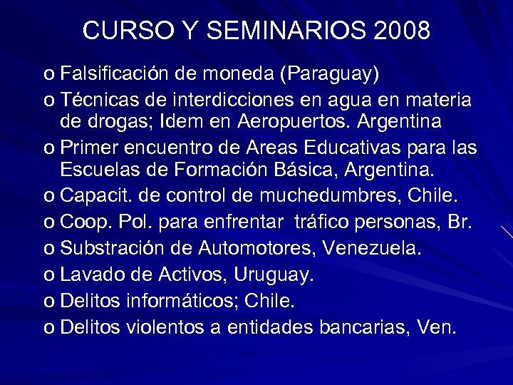 CURSO Y SEMINARIOS 2008 o Falsificación de moneda (Paraguay) o Técnicas de interdicciones en