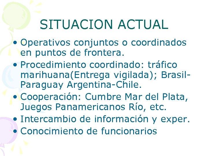 SITUACION ACTUAL • Operativos conjuntos o coordinados en puntos de frontera. • Procedimiento coordinado: