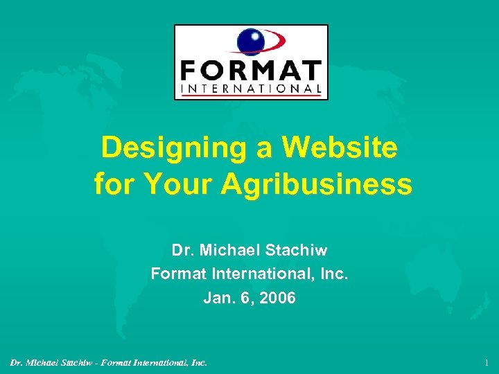 Designing a Website for Your Agribusiness Dr. Michael Stachiw Format International, Inc. Jan. 6,