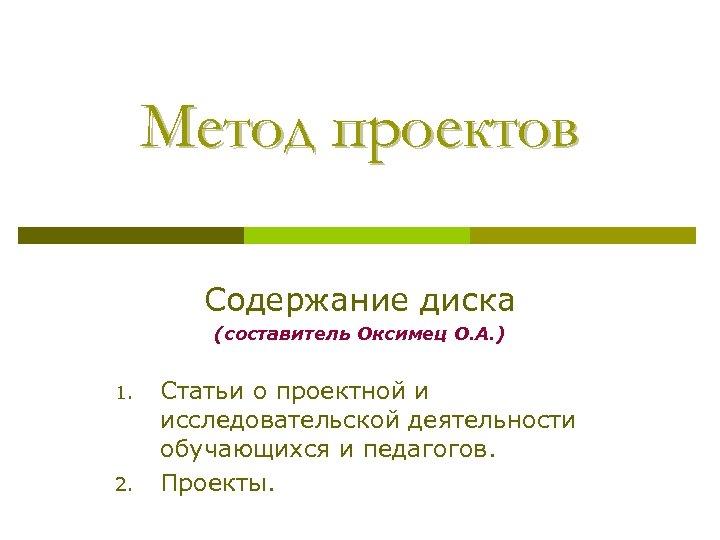 Метод проектов Содержание диска (составитель Оксимец О. А. ) 1. 2. Статьи о проектной