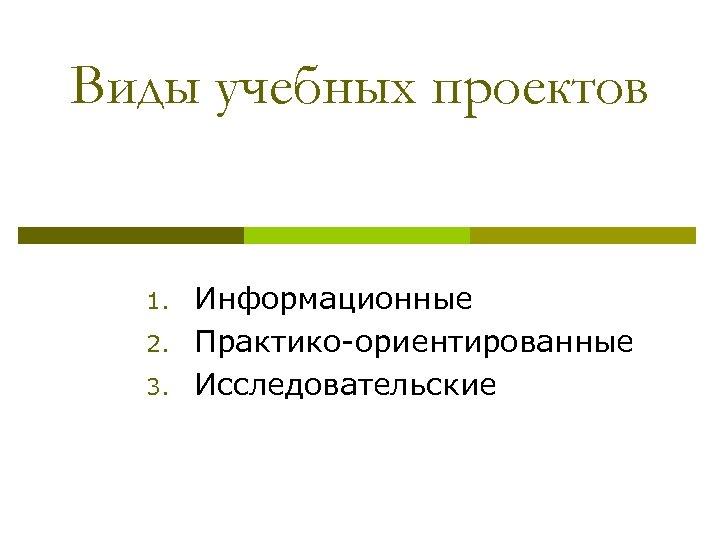 Виды учебных проектов 1. 2. 3. Информационные Практико-ориентированные Исследовательские