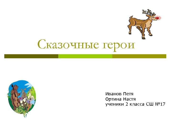 Сказочные герои Иванов Петя Ортина Настя ученики 2 класса СШ № 17