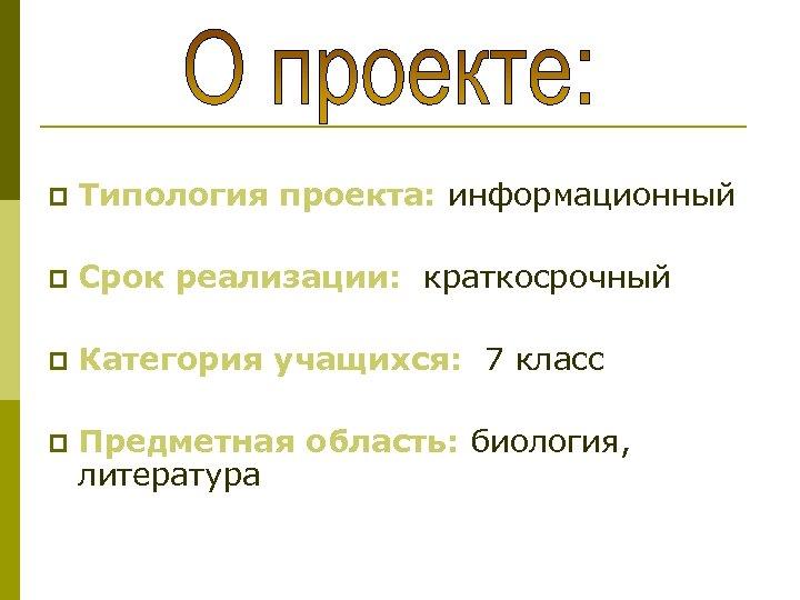 p Типология проекта: информационный p Срок реализации: краткосрочный p Категория учащихся: 7 класс p