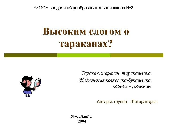 © МОУ средняя общеобразовательная школа № 2 Высоким слогом о тараканах? Таракан, таракашечка, Жидконогая