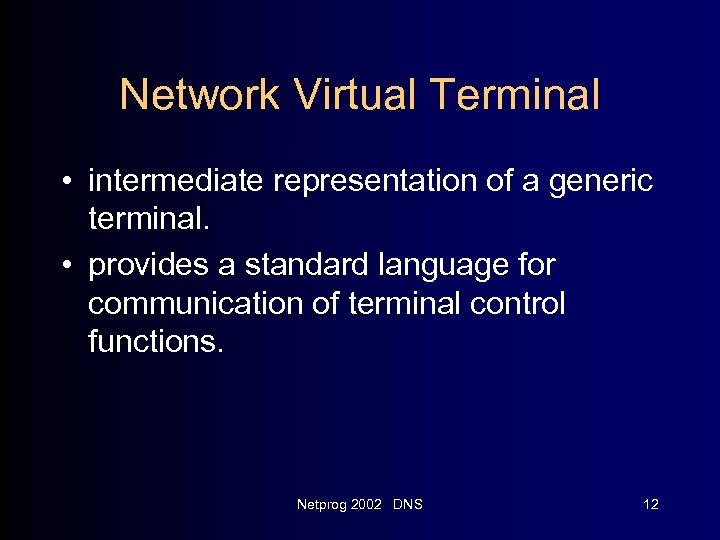 Network Virtual Terminal • intermediate representation of a generic terminal. • provides a standard