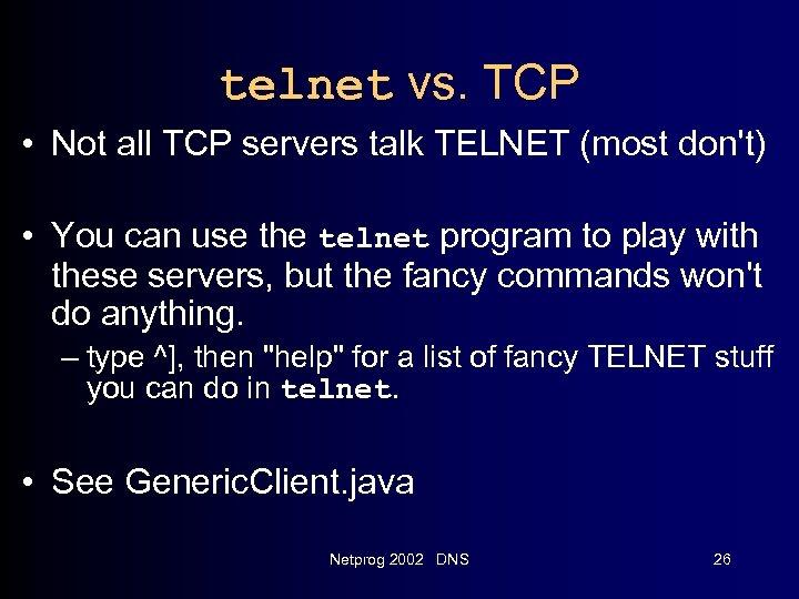 telnet vs. TCP • Not all TCP servers talk TELNET (most don't) • You