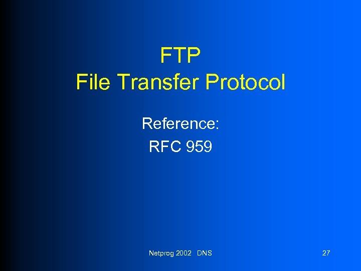 FTP File Transfer Protocol Reference: RFC 959 Netprog 2002 DNS 27