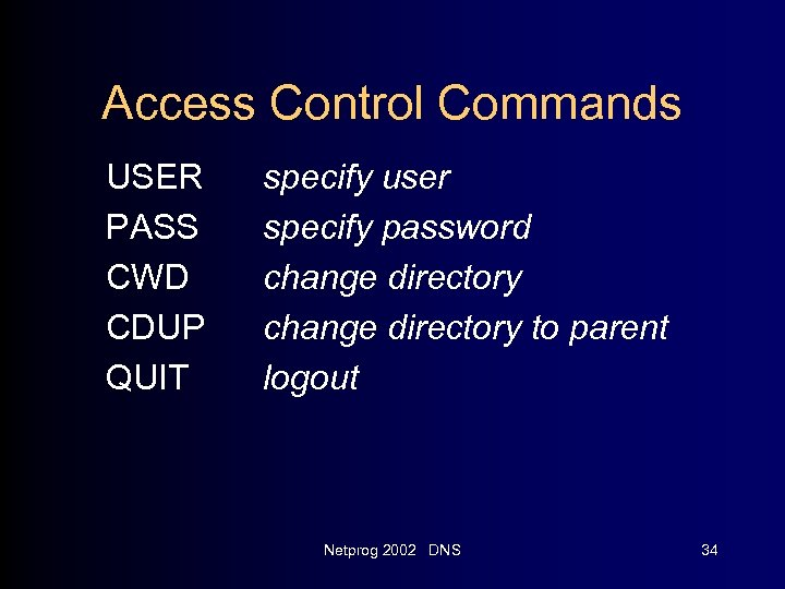 Access Control Commands USER PASS CWD CDUP QUIT specify user specify password change directory