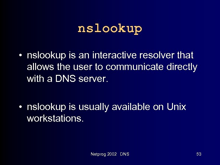 nslookup • nslookup is an interactive resolver that allows the user to communicate directly