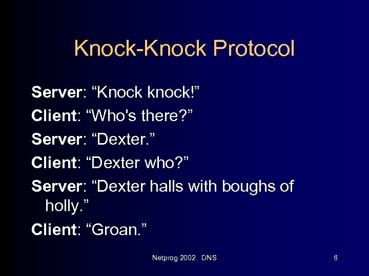 "Knock-Knock Protocol Server: ""Knock knock!"" Client: ""Who's there? "" Server: ""Dexter. "" Client: ""Dexter"
