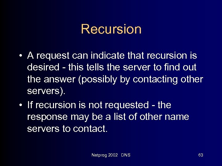 Recursion • A request can indicate that recursion is desired - this tells the