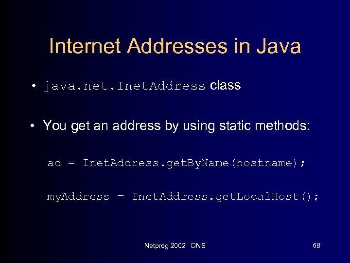 Internet Addresses in Java • java. net. Inet. Address class • You get an