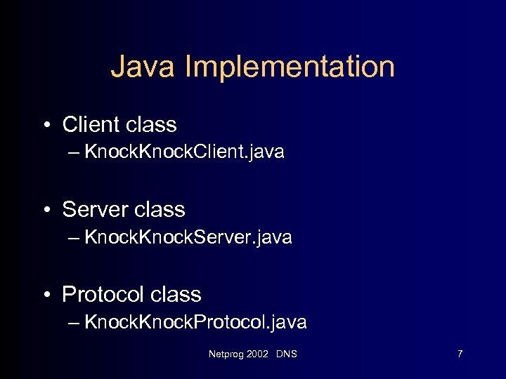 Java Implementation • Client class – Knock. Client. java • Server class – Knock.