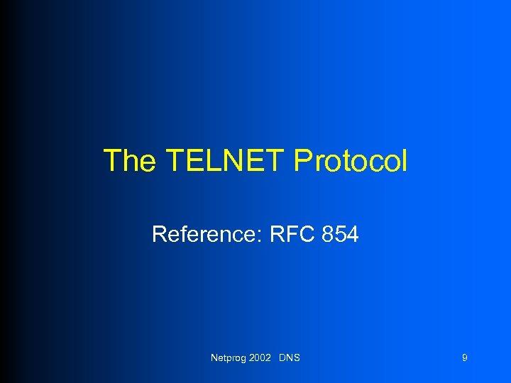 The TELNET Protocol Reference: RFC 854 Netprog 2002 DNS 9