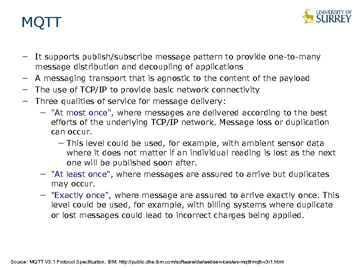 MQTT − It supports publish/subscribe message pattern to provide one-to-many message distribution and decoupling