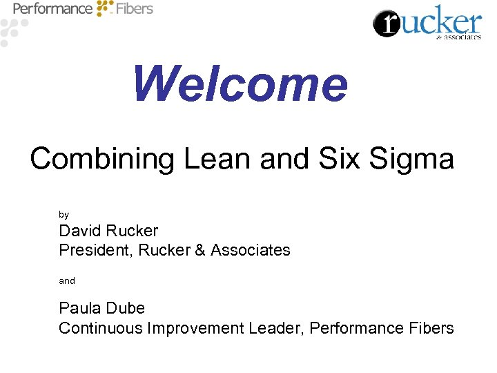 Welcome Combining Lean and Six Sigma by David Rucker President, Rucker & Associates and