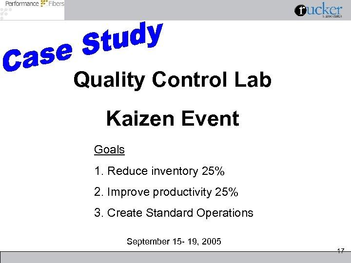 Quality Control Lab Kaizen Event Goals 1. Reduce inventory 25% 2. Improve productivity 25%