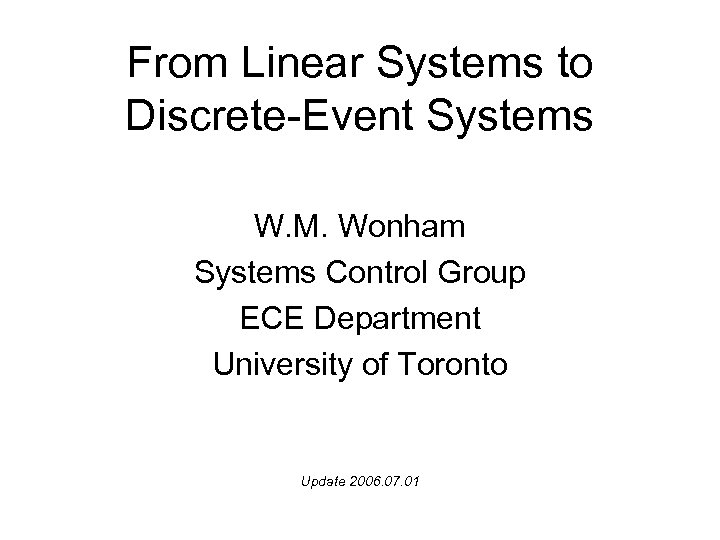 From Linear Systems to Discrete-Event Systems W. M. Wonham Systems Control Group ECE Department