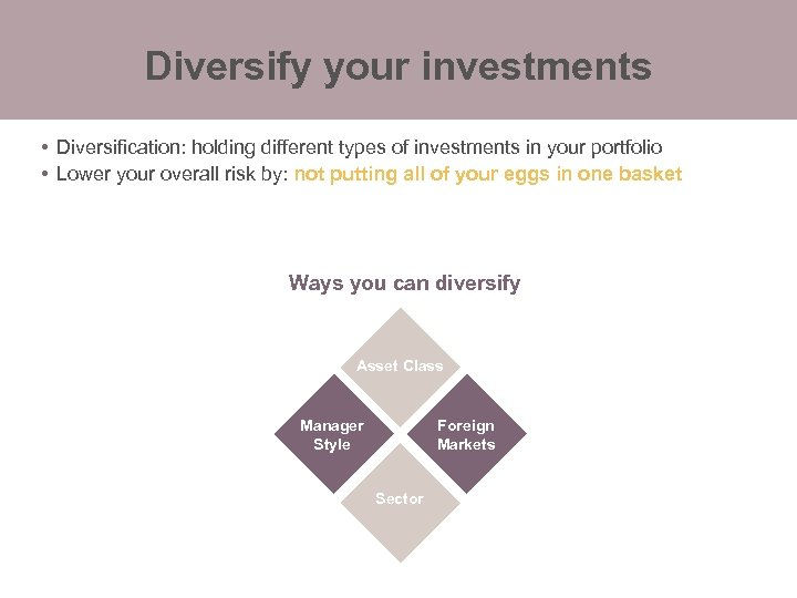 Diversify your investments • Diversification: holding different types of investments in your portfolio •