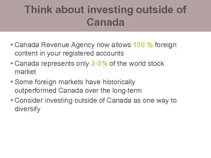 Think about investing outside of Canada • Canada Revenue Agency now allows 100 %
