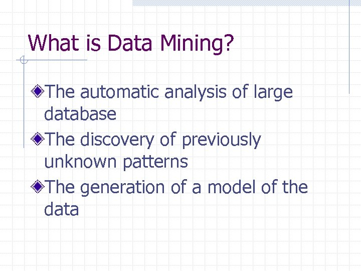 What is Data Mining? The automatic analysis of large database The discovery of previously
