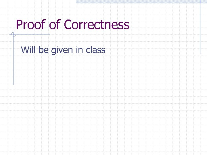 Proof of Correctness Will be given in class
