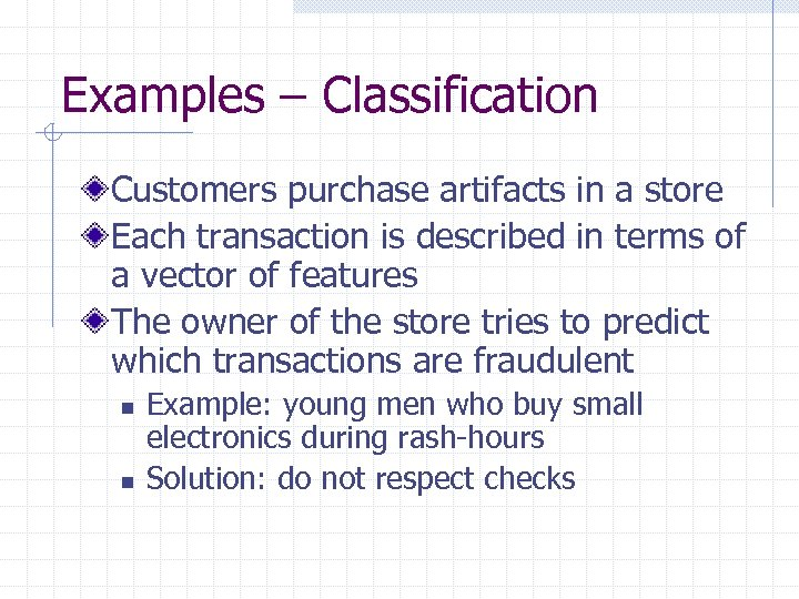 Examples – Classification Customers purchase artifacts in a store Each transaction is described in