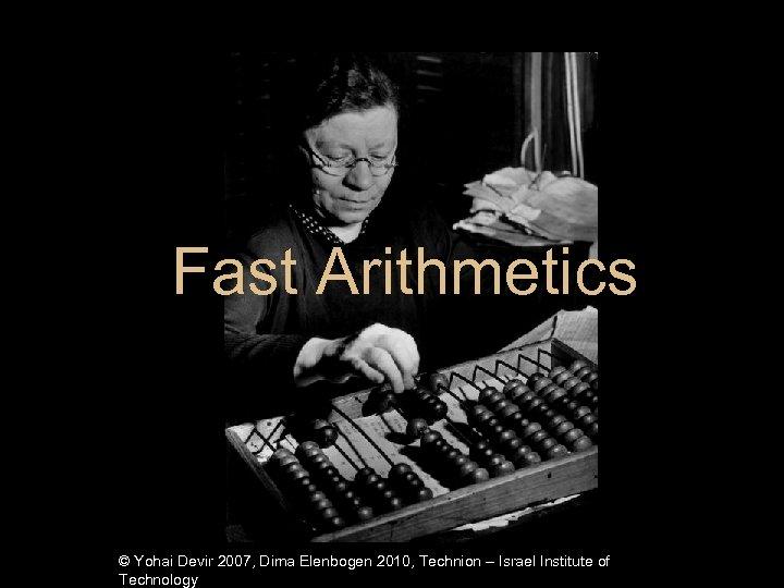Fast Arithmetics © Yohai Devir 2007, Dima Elenbogen 2010, Technion – Israel Institute of
