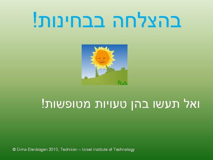 ! בהצלחה בבחינות ! ואל תעשו בהן טעויות מטופשות © Dima Elenbogen 2010, Technion